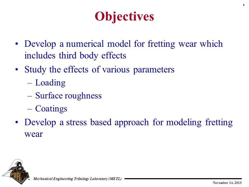 4 November 14, 2013 Mechanical Engineering Tribology Laboratory (METL) Objectives Develop a numerical model for fretting wear which includes third body effects Study the effects of various parameters –Loading –Surface roughness –Coatings Develop a stress based approach for modeling fretting wear