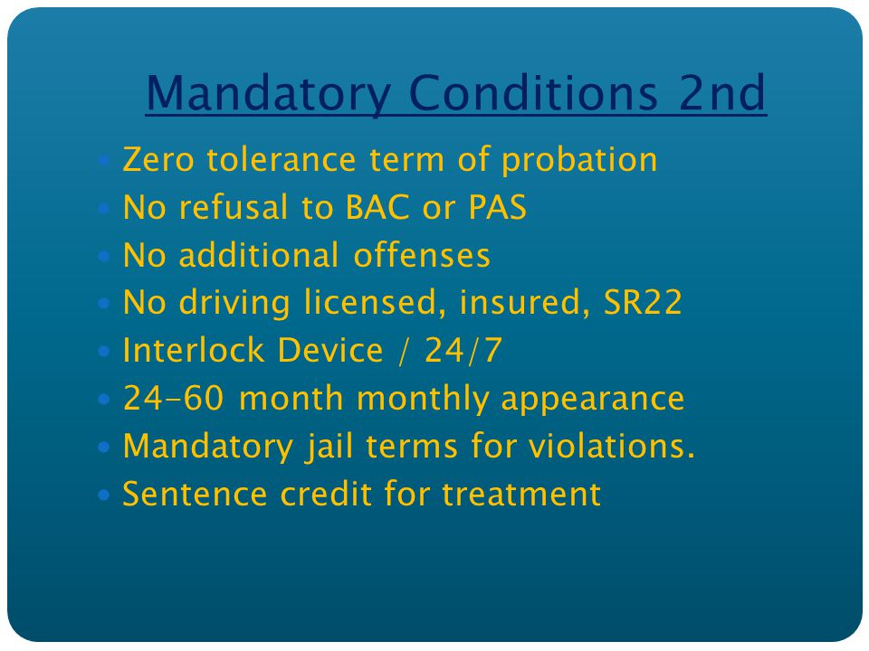 Mandatory Conditions 2nd Zero tolerance term of probation No refusal to BAC or PAS No additional offenses No driving licensed, insured, SR22 Interlock Device / 24/7 24-60 month monthly appearance Mandatory jail terms for violations.