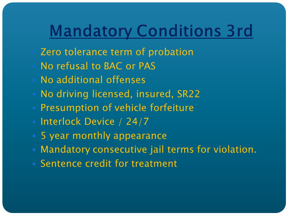 Mandatory Conditions 3rd Zero tolerance term of probation No refusal to BAC or PAS No additional offenses No driving licensed, insured, SR22 Presumption of vehicle forfeiture Interlock Device / 24/7 5 year monthly appearance Mandatory consecutive jail terms for violation.