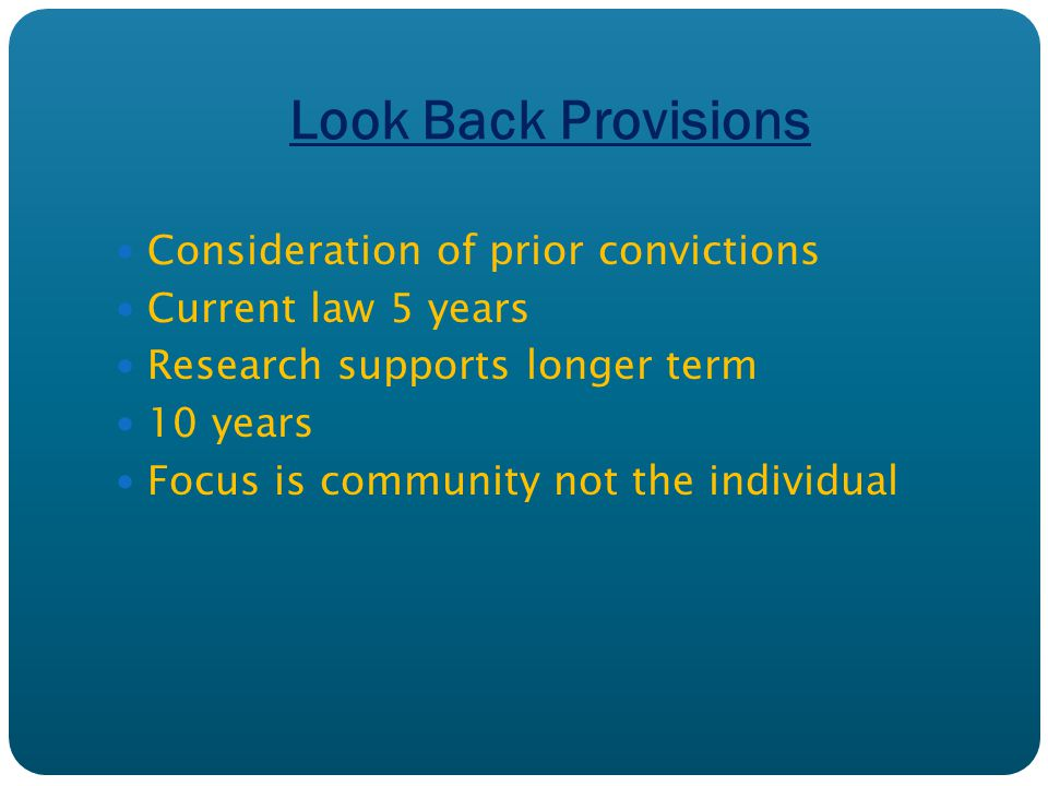Look Back Provisions Consideration of prior convictions Current law 5 years Research supports longer term 10 years Focus is community not the individual