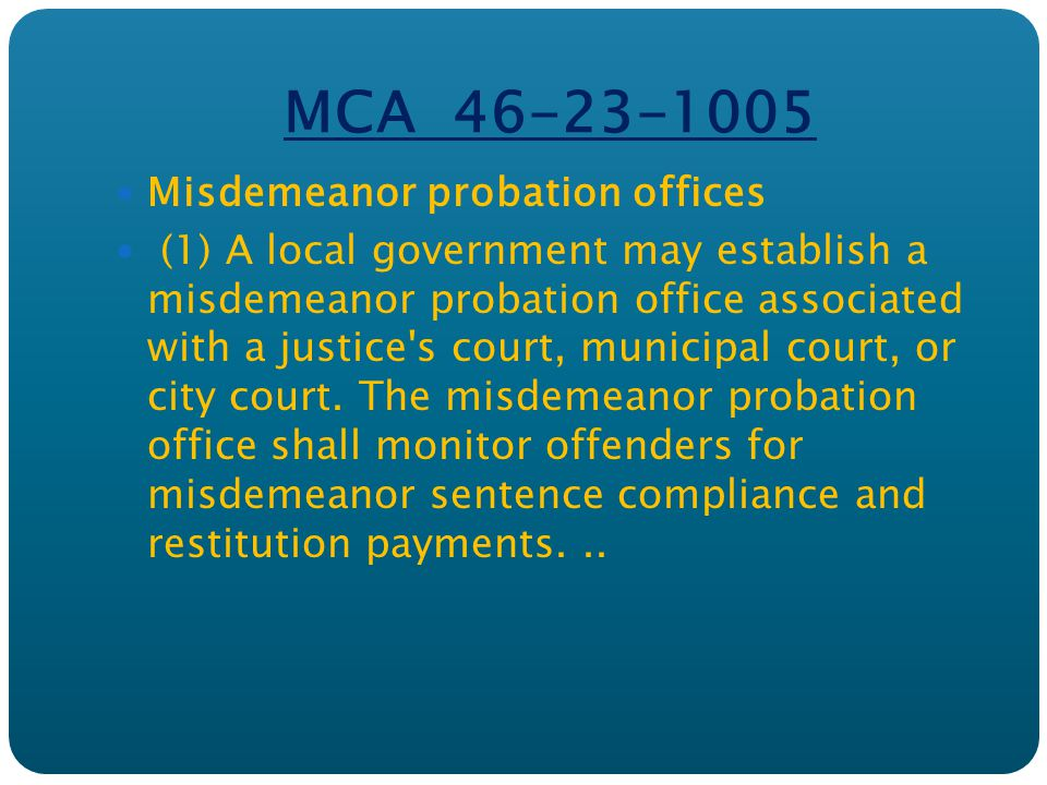 MCA 46-23-1005 Misdemeanor probation offices (1) A local government may establish a misdemeanor probation office associated with a justice s court, municipal court, or city court.