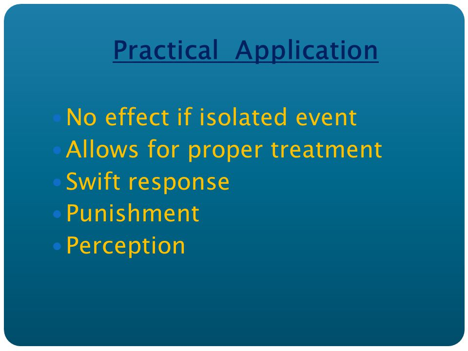 Practical Application No effect if isolated event Allows for proper treatment Swift response Punishment Perception