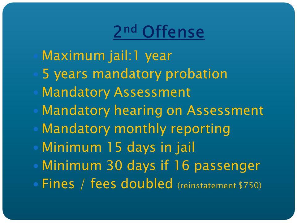 2 nd Offense Maximum jail:1 year 5 years mandatory probation Mandatory Assessment Mandatory hearing on Assessment Mandatory monthly reporting Minimum 15 days in jail Minimum 30 days if 16 passenger Fines / fees doubled (reinstatement $750)