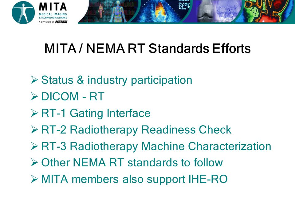 MITA / NEMA RT Standards Status  DICOM –Initially Released in 1985 (ACR and NEMA) –Basic RT objects added in 1997 - DICOM 3.0 –Regular updates and active industry participation  RT-1Released 2014  RT-2Draft (Stakeholder Comment)  RT-3Working Draft in process  Others to follow