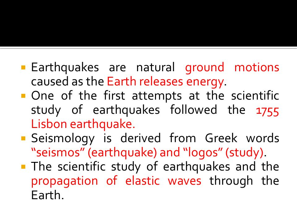  Earthquakes are natural ground motions caused as the Earth releases energy.  One of the first attempts at the scientific study of earthquakes follo