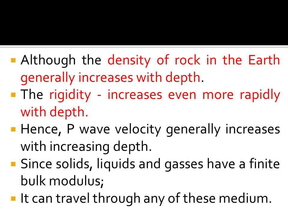  Although the density of rock in the Earth generally increases with depth.  The rigidity - increases even more rapidly with depth.  Hence, P wave v
