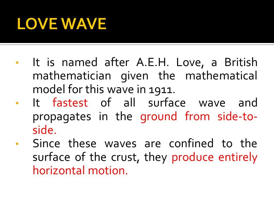 It is named after A.E.H. Love, a British mathematician given the mathematical model for this wave in 1911. It fastest of all surface wave and propagat