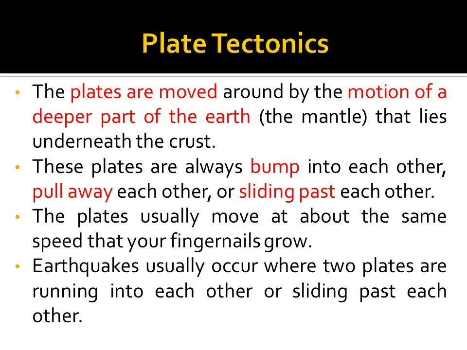 The plates are moved around by the motion of a deeper part of the earth (the mantle) that lies underneath the crust. These plates are always bump into