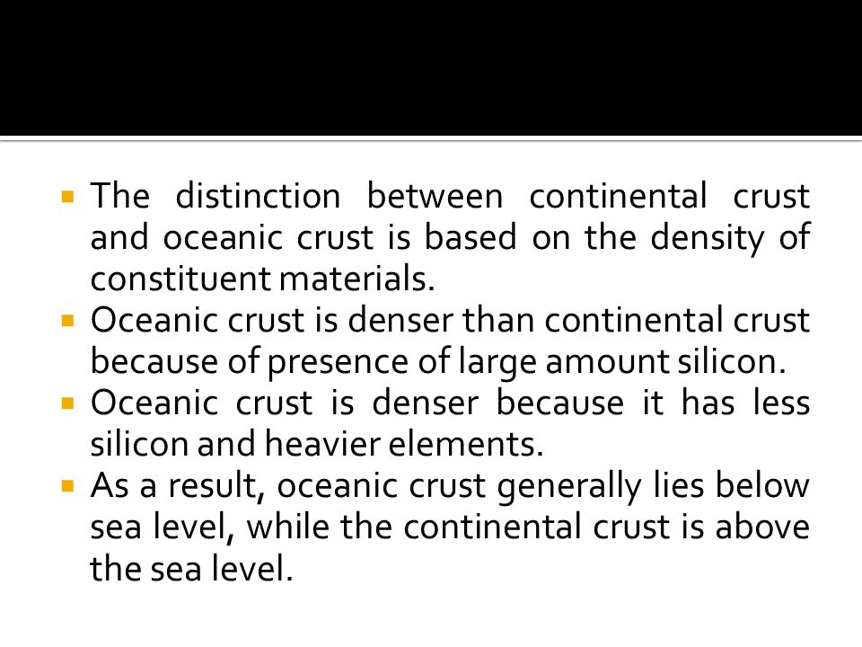  The distinction between continental crust and oceanic crust is based on the density of constituent materials.  Oceanic crust is denser than contine