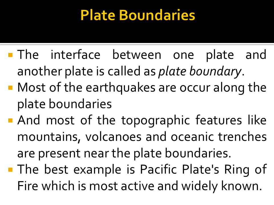  The interface between one plate and another plate is called as plate boundary.  Most of the earthquakes are occur along the plate boundaries  And