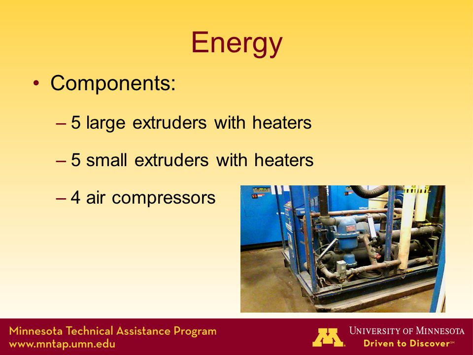 Energy Components: –5 large extruders with heaters –5 small extruders with heaters –4 air compressors