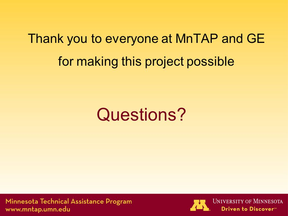 Questions? Thank you to everyone at MnTAP and GE for making this project possible