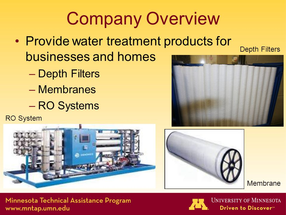 Company Overview Provide water treatment products for businesses and homes –Depth Filters –Membranes –RO Systems Depth Filters RO System Membrane