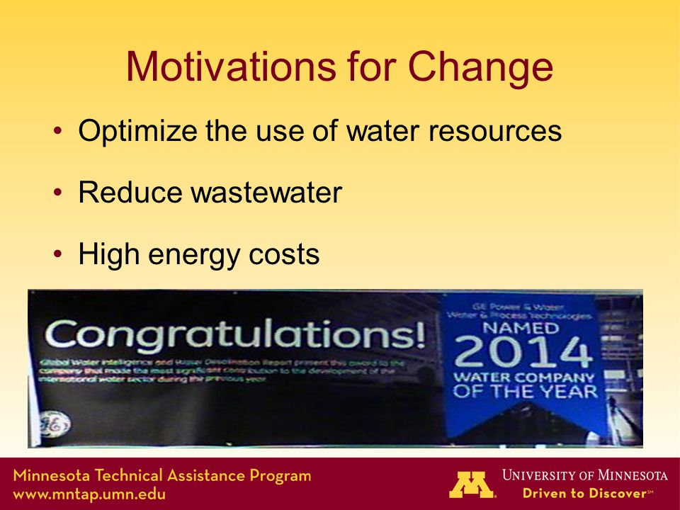 Motivations for Change Optimize the use of water resources Reduce wastewater High energy costs