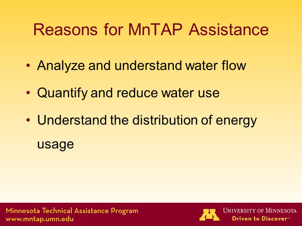 Reasons for MnTAP Assistance Analyze and understand water flow Quantify and reduce water use Understand the distribution of energy usage
