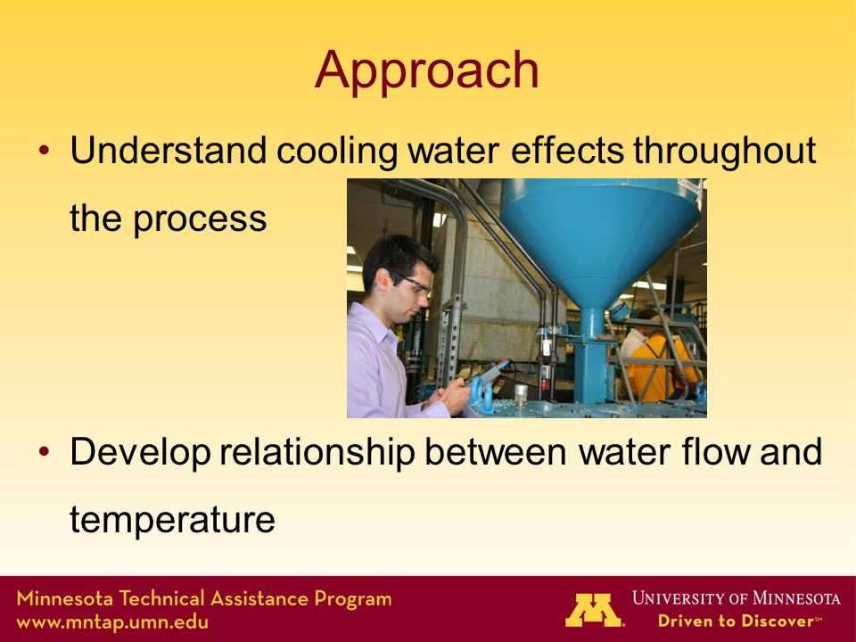 Approach Understand cooling water effects throughout the process Develop relationship between water flow and temperature