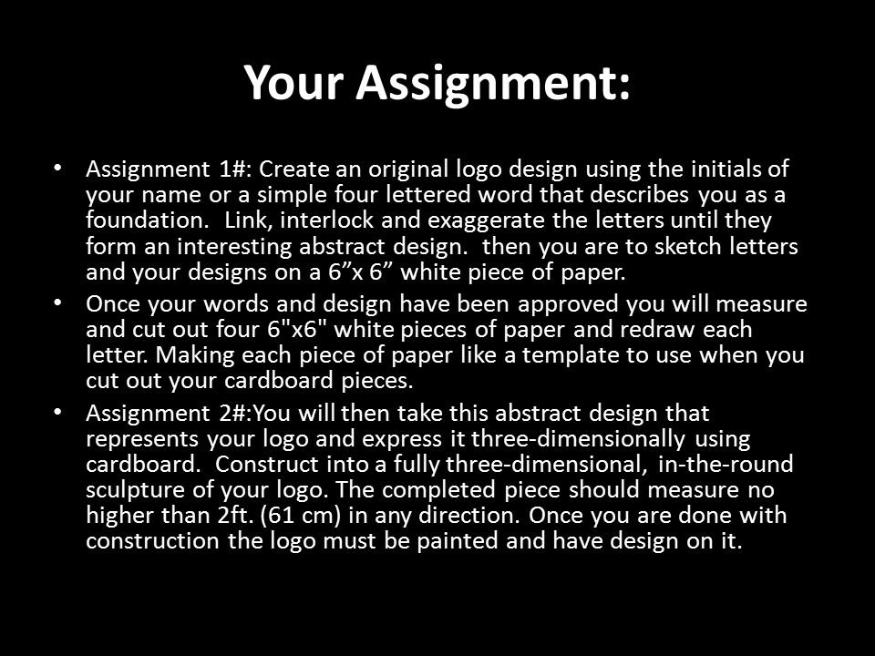 Your Assignment: Assignment 1#: Create an original logo design using the initials of your name or a simple four lettered word that describes you as a foundation.