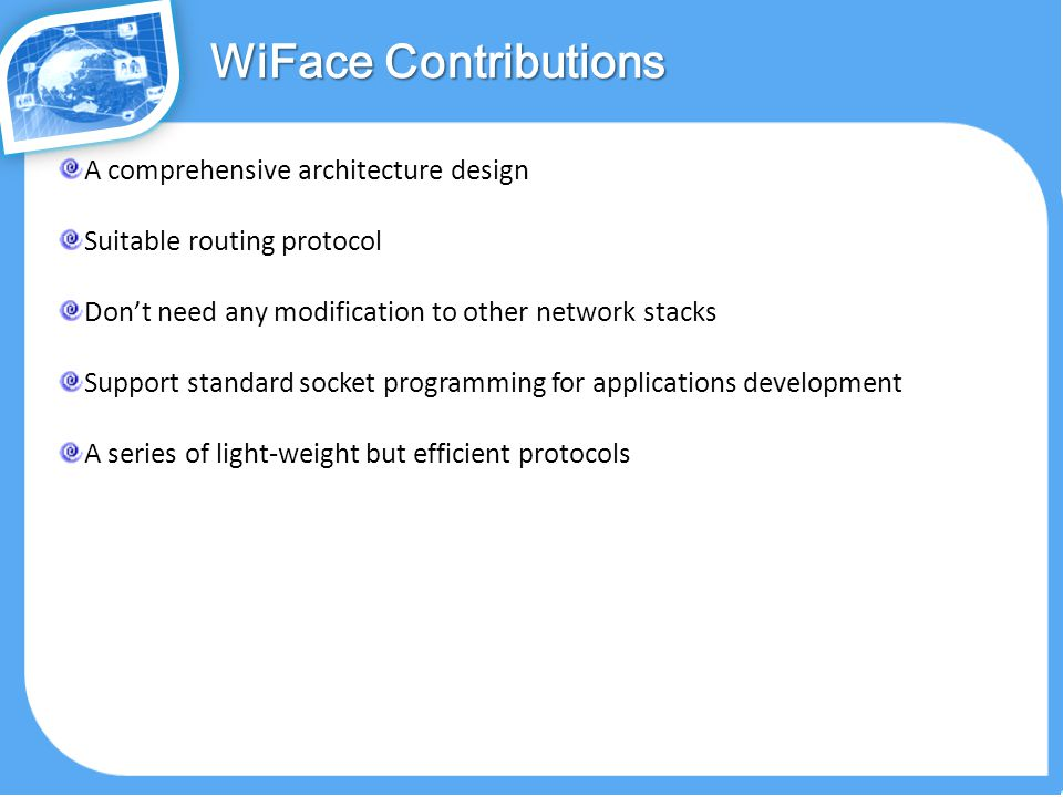 A comprehensive architecture design Suitable routing protocol Don't need any modification to other network stacks Support standard socket programming for applications development A series of light-weight but efficient protocols WiFace Contributions