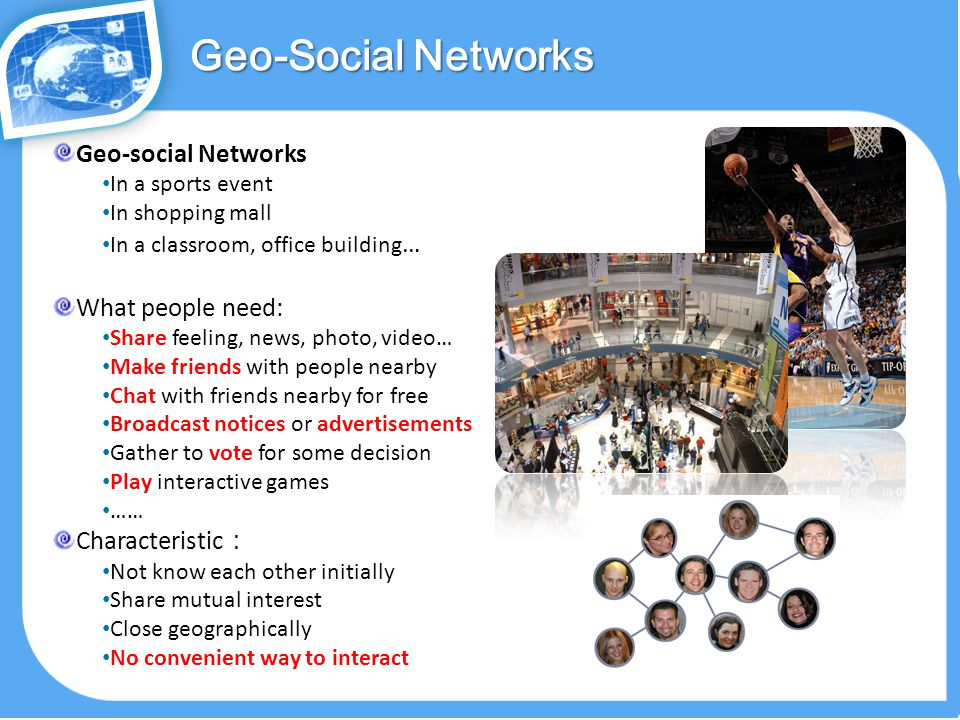 Geo-social Networks In a sports event In shopping mall In a classroom, office building … What people need: Share feeling, news, photo, video… Make friends with people nearby Chat with friends nearby for free Broadcast notices or advertisements Gather to vote for some decision Play interactive games …… Characteristic : Not know each other initially Share mutual interest Close geographically No convenient way to interact Geo-Social Networks