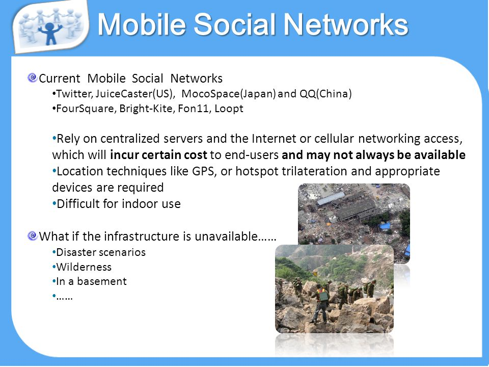 Mobile Social Networks Current Mobile Social Networks Twitter, JuiceCaster(US), MocoSpace(Japan) and QQ(China) FourSquare, Bright-Kite, Fon11, Loopt Rely on centralized servers and the Internet or cellular networking access, which will incur certain cost to end-users and may not always be available Location techniques like GPS, or hotspot trilateration and appropriate devices are required Difficult for indoor use What if the infrastructure is unavailable…… Disaster scenarios Wilderness In a basement ……