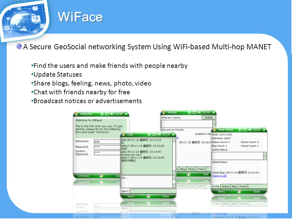 A Secure GeoSocial networking System Using WiFi-based Multi-hop MANET Find the users and make friends with people nearby Update Statuses Share blogs, feeling, news, photo, video Chat with friends nearby for free Broadcast notices or advertisementsWiFace Wiface
