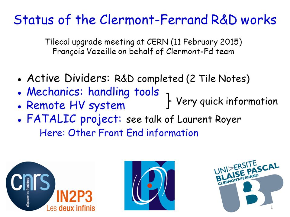 Status of the Clermont-Ferrand R&D works Tilecal upgrade meeting at CERN (11 February 2015) François Vazeille on behalf of Clermont-Fd team ● Active Dividers: R&D completed (2 Tile Notes) ● Mechanics: handling tools ● Remote HV system ● FATALIC project: see talk of Laurent Royer Here: Other Front End information Very quick information 1