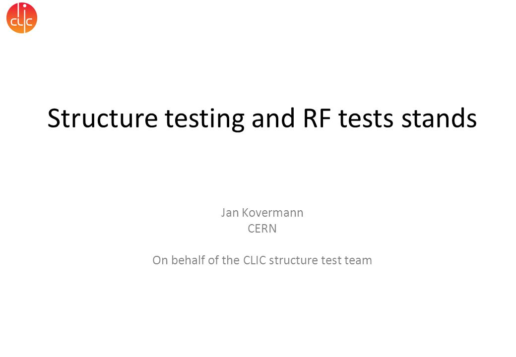 Structure testing and RF tests stands Jan Kovermann CERN On behalf of the CLIC structure test team