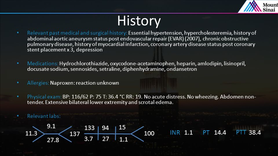 History Relevant past medical and surgical history: Essential hypertension, hypercholesteremia, history of abdominal aortic aneurysm status post endovascular repair (EVAR) (2007), chronic obstructive pulmonary disease, history of myocardial infarction, coronary artery disease status post coronary stent placement x 3, depression Medications: Hydrochlorothiazide, oxycodone-acetaminophen, heparin, amlodipin, lisinopril, docusate sodium, sennosides, setraline, diphenhydramine, ondansetron Allergies: Naproxen: reaction unknown Physical exam: BP: 116/62 P: 75 T: 36.4 °C RR: 19.