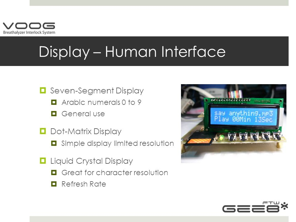Display – Human Interface  Seven-Segment Display  Arabic numerals 0 to 9  General use  Dot-Matrix Display  Simple display limited resolution  Liquid Crystal Display  Great for character resolution  Refresh Rate