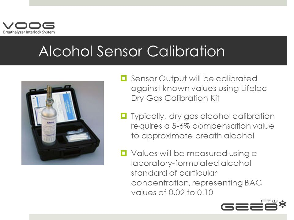 Alcohol Sensor Calibration  Sensor Output will be calibrated against known values using Lifeloc Dry Gas Calibration Kit  Typically, dry gas alcohol calibration requires a 5-6% compensation value to approximate breath alcohol  Values will be measured using a laboratory-formulated alcohol standard of particular concentration, representing BAC values of 0.02 to 0.10