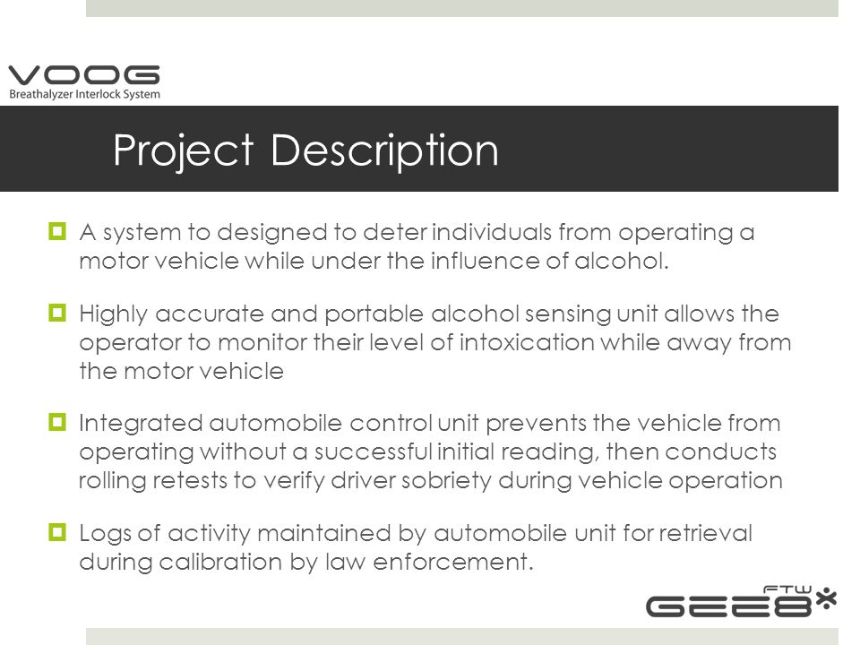 Motivation and Goals  Original concept was personal alcohol measurement device powered by a smartphone (iPhone, Android, etc.)  Platform and Business considerations lead to the determination to make a standalone device  Evaluation of work quantity lead to the marriage of alcohol detection device with automobile interlock unit  Goal is to develop a system that can meet National Highway Safety and Transportation Agency certification for alcohol detection interlock devices.