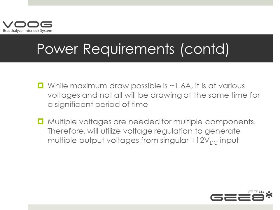 Power Requirements (contd)  While maximum draw possible is ~1.6A, it is at various voltages and not all will be drawing at the same time for a significant period of time  Multiple voltages are needed for multiple components.