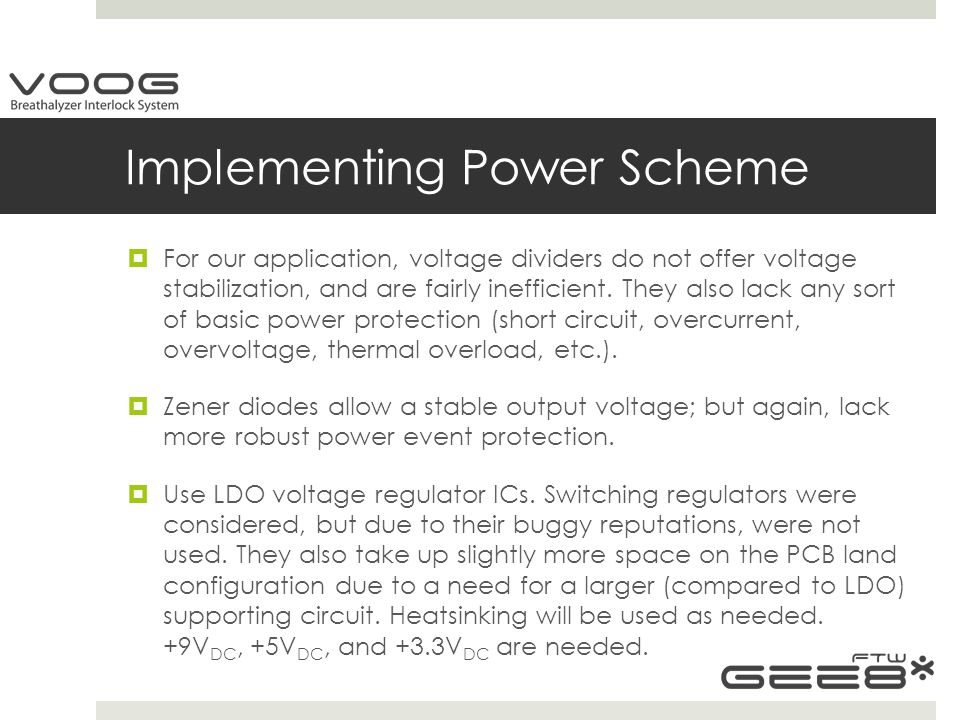 Implementing Power Scheme  For our application, voltage dividers do not offer voltage stabilization, and are fairly inefficient.