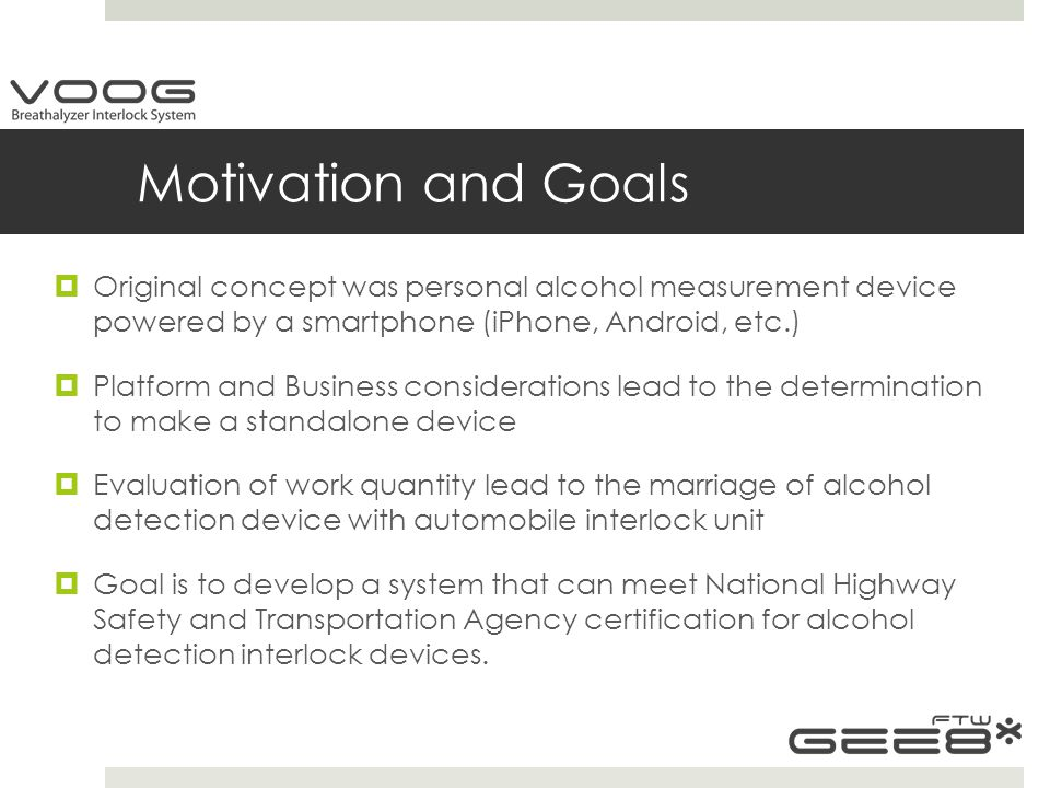 Motivation and Goals  Original concept was personal alcohol measurement device powered by a smartphone (iPhone, Android, etc.)  Platform and Business considerations lead to the determination to make a standalone device  Evaluation of work quantity lead to the marriage of alcohol detection device with automobile interlock unit  Goal is to develop a system that can meet National Highway Safety and Transportation Agency certification for alcohol detection interlock devices.
