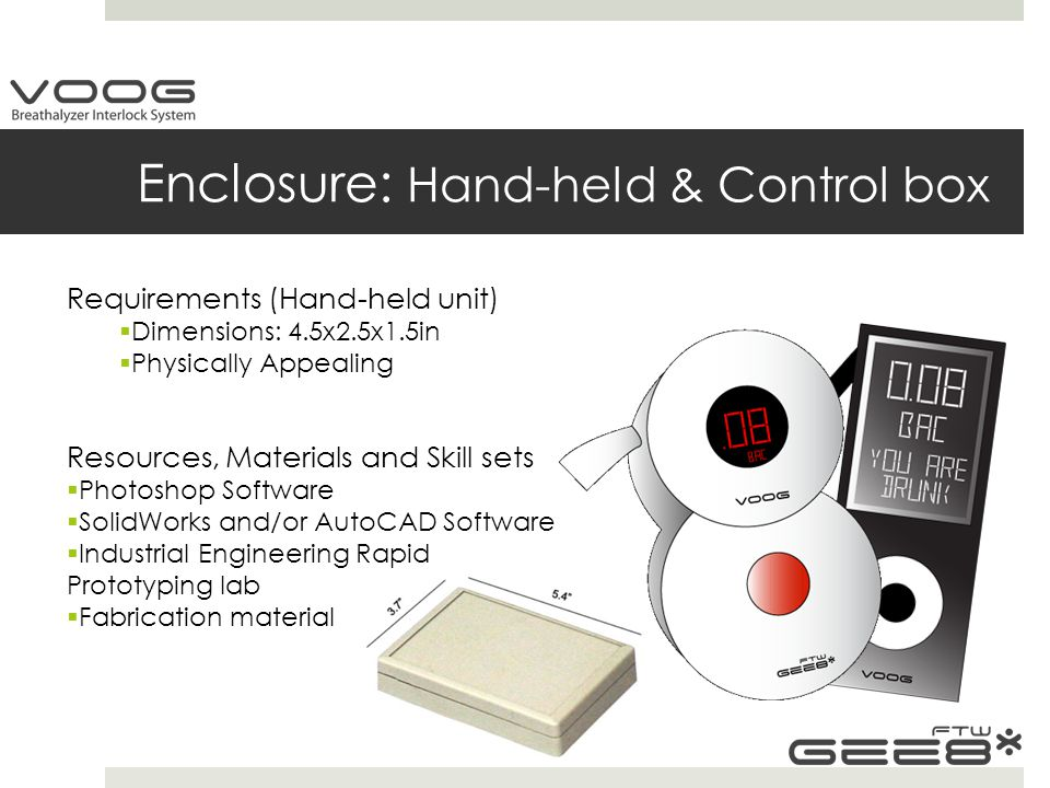 Enclosure: Hand-held & Control box Requirements (Hand-held unit)  Dimensions: 4.5x2.5x1.5in  Physically Appealing Resources, Materials and Skill sets  Photoshop Software  SolidWorks and/or AutoCAD Software  Industrial Engineering Rapid Prototyping lab  Fabrication material