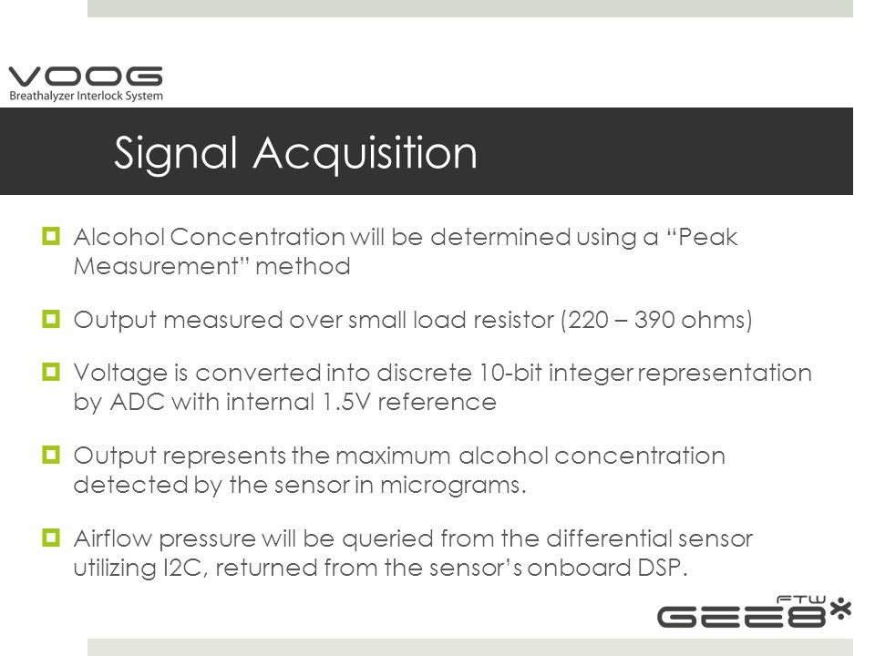 Signal Acquisition  Alcohol Concentration will be determined using a Peak Measurement method  Output measured over small load resistor (220 – 390 ohms)  Voltage is converted into discrete 10-bit integer representation by ADC with internal 1.5V reference  Output represents the maximum alcohol concentration detected by the sensor in micrograms.