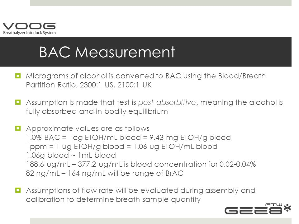 BAC Measurement  Micrograms of alcohol is converted to BAC using the Blood/Breath Partition Ratio, 2300:1 US, 2100:1 UK  Assumption is made that test is post-absorbitive, meaning the alcohol is fully absorbed and in bodily equilibrium  Approximate values are as follows 1.0% BAC = 1cg ETOH/mL blood = 9.43 mg ETOH/g blood 1ppm = 1 ug ETOH/g blood = 1.06 ug ETOH/mL blood 1.06g blood ~ 1mL blood 188.6 ug/mL – 377.2 ug/mL is blood concentration for 0.02-0.04% 82 ng/mL – 164 ng/mL will be range of BrAC  Assumptions of flow rate will be evaluated during assembly and calibration to determine breath sample quantity
