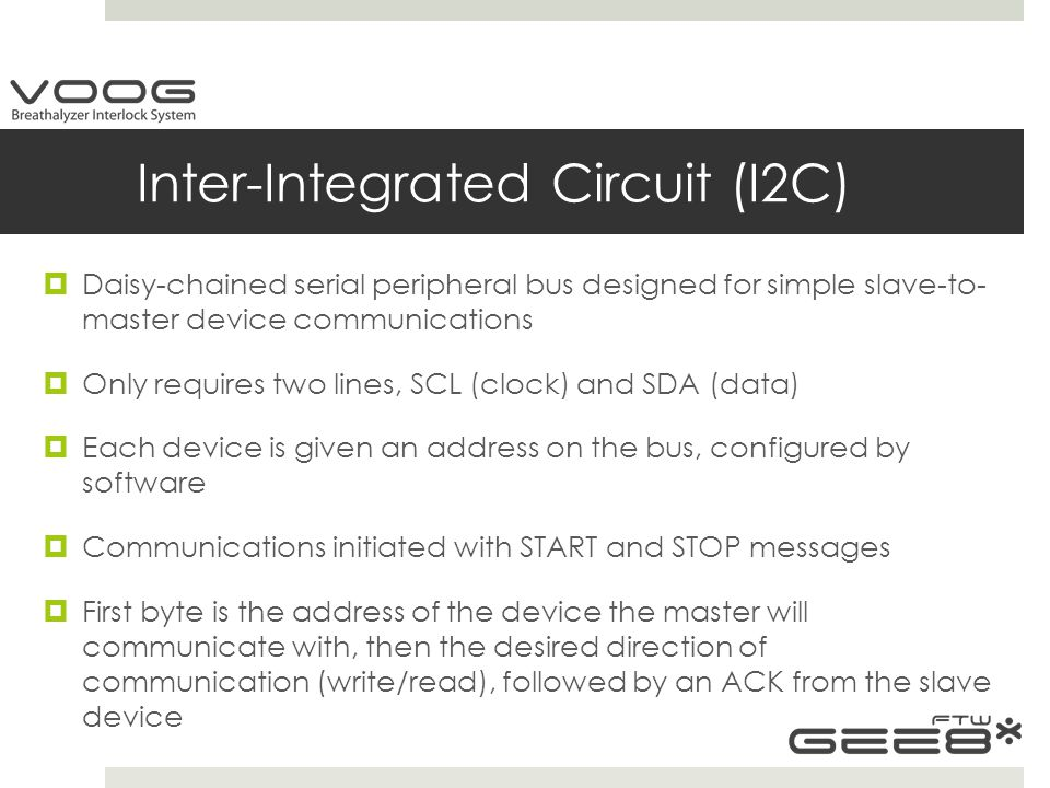 Inter-Integrated Circuit (I2C)  Daisy-chained serial peripheral bus designed for simple slave-to- master device communications  Only requires two lines, SCL (clock) and SDA (data)  Each device is given an address on the bus, configured by software  Communications initiated with START and STOP messages  First byte is the address of the device the master will communicate with, then the desired direction of communication (write/read), followed by an ACK from the slave device