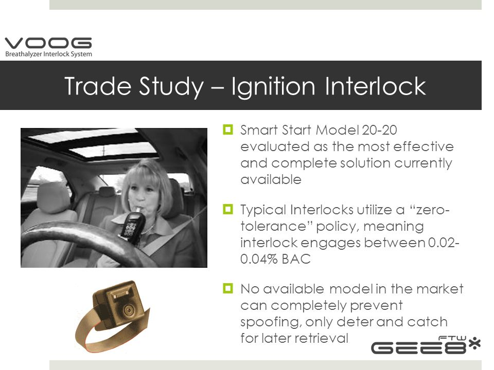 Trade Study – Ignition Interlock  Smart Start Model 20-20 evaluated as the most effective and complete solution currently available  Typical Interlocks utilize a zero- tolerance policy, meaning interlock engages between 0.02- 0.04% BAC  No available model in the market can completely prevent spoofing, only deter and catch for later retrieval