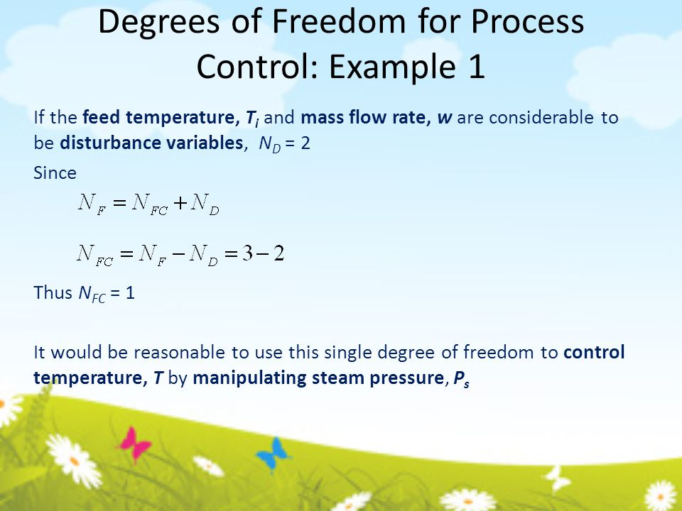 Degrees of Freedom for Process Control: Example 1 If the feed temperature, T i and mass flow rate, w are considerable to be disturbance variables, N D