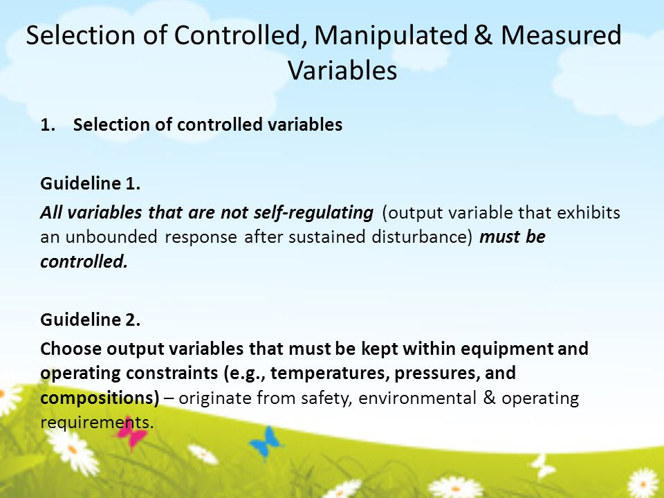 Selection of Controlled, Manipulated & Measured Variables 1.Selection of controlled variables Guideline 1. All variables that are not self-regulating