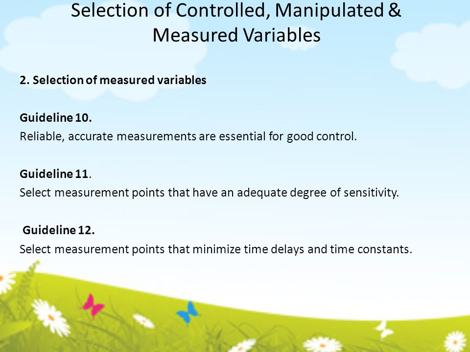 Selection of Controlled, Manipulated & Measured Variables 2. Selection of measured variables Guideline 10. Reliable, accurate measurements are essenti