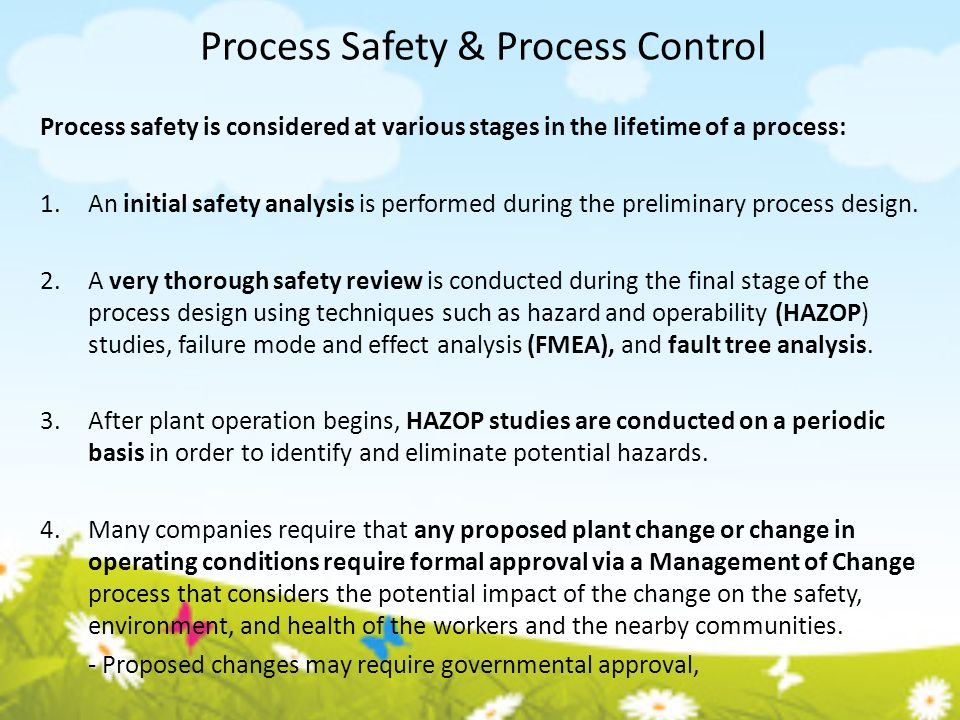 Process Safety & Process Control Process safety is considered at various stages in the lifetime of a process: 1.An initial safety analysis is performe