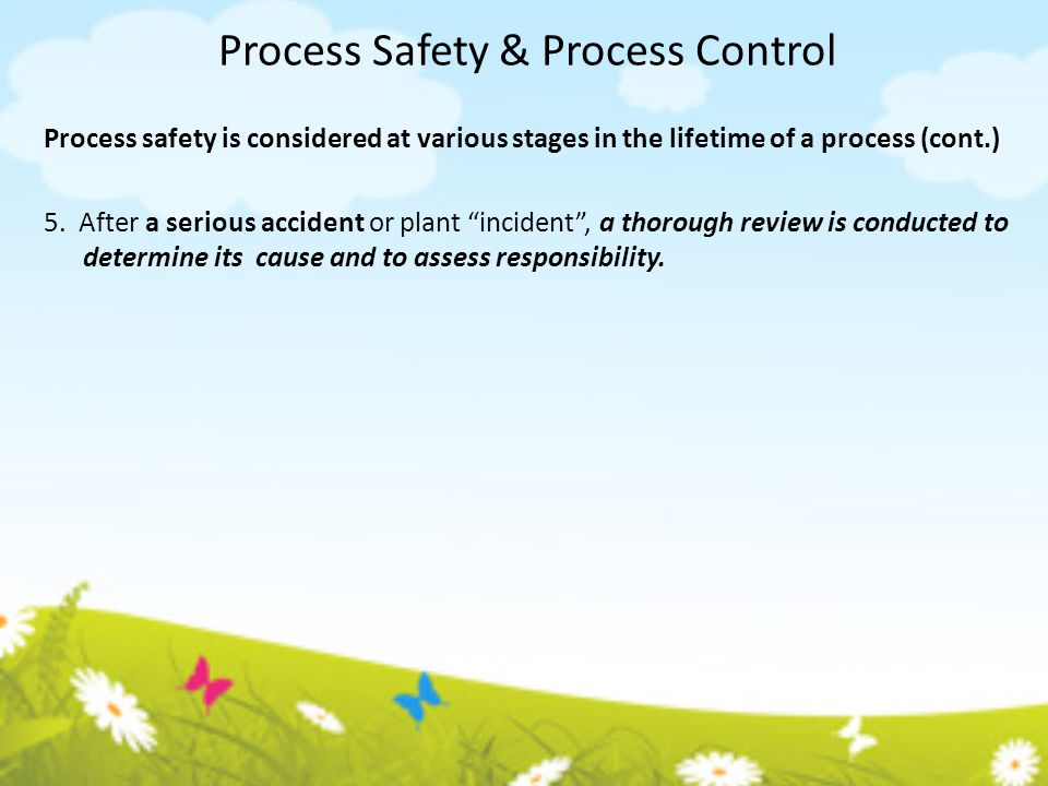 Process Safety & Process Control Process safety is considered at various stages in the lifetime of a process (cont.) 5. After a serious accident or pl