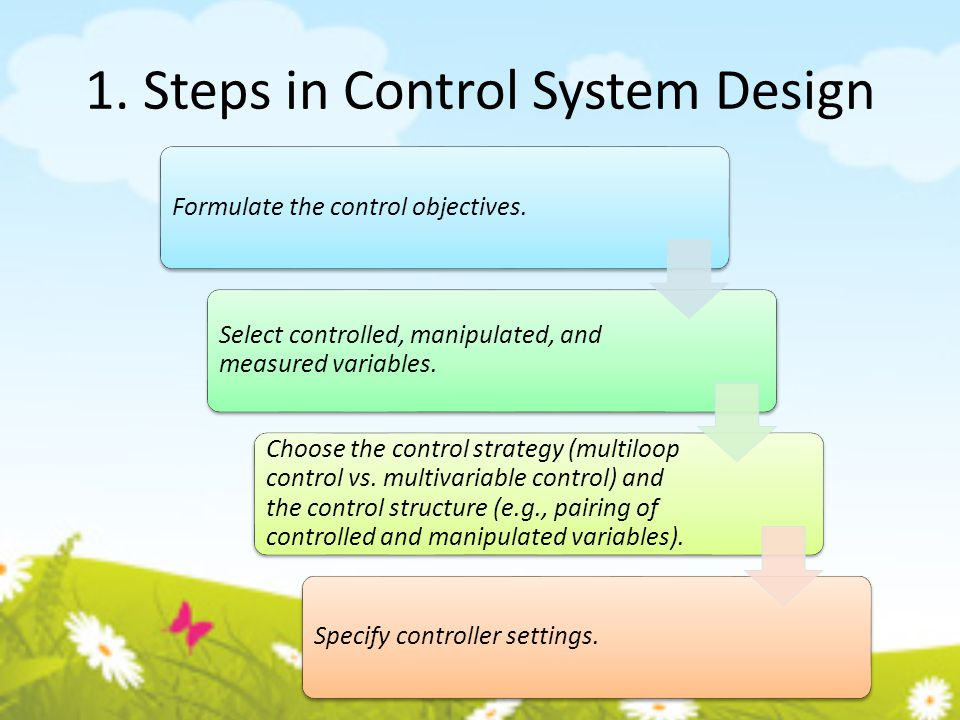 1. Steps in Control System Design Formulate the control objectives. Select controlled, manipulated, and measured variables. Choose the control strateg