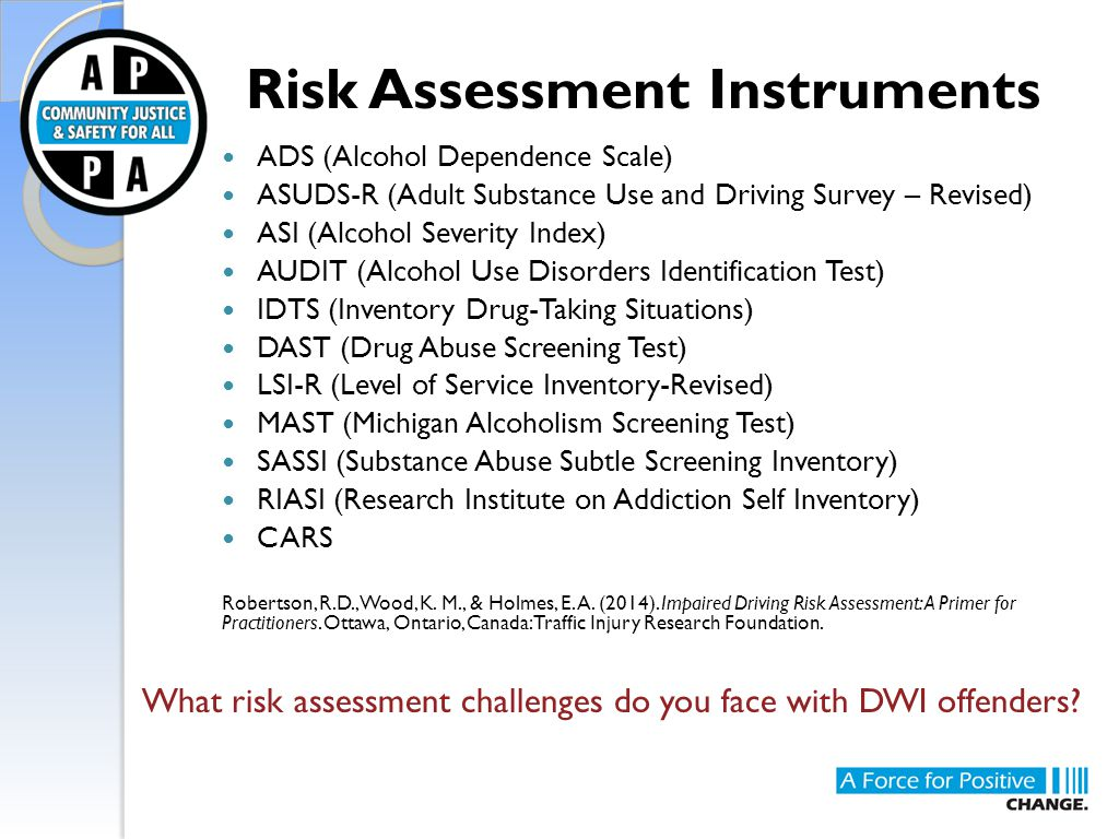 Risk Assessment Instruments ADS (Alcohol Dependence Scale) ASUDS-R (Adult Substance Use and Driving Survey – Revised) ASI (Alcohol Severity Index) AUD