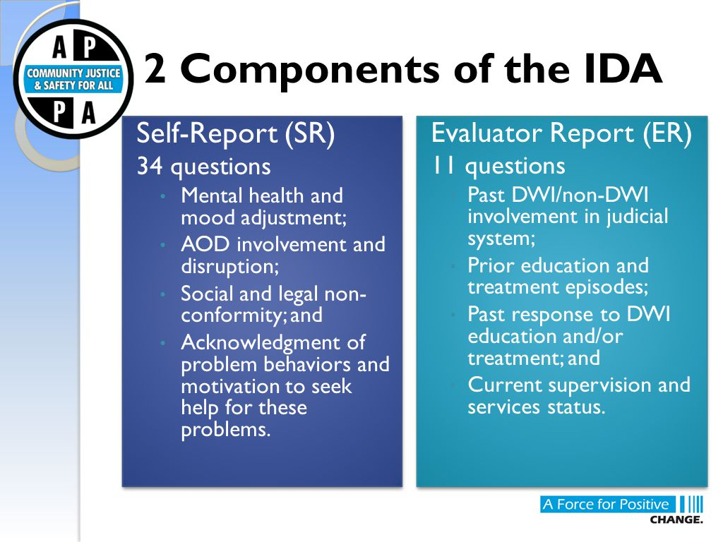 2 Components of the IDA Self-Report (SR) 34 questions Mental health and mood adjustment; AOD involvement and disruption; Social and legal non- conform