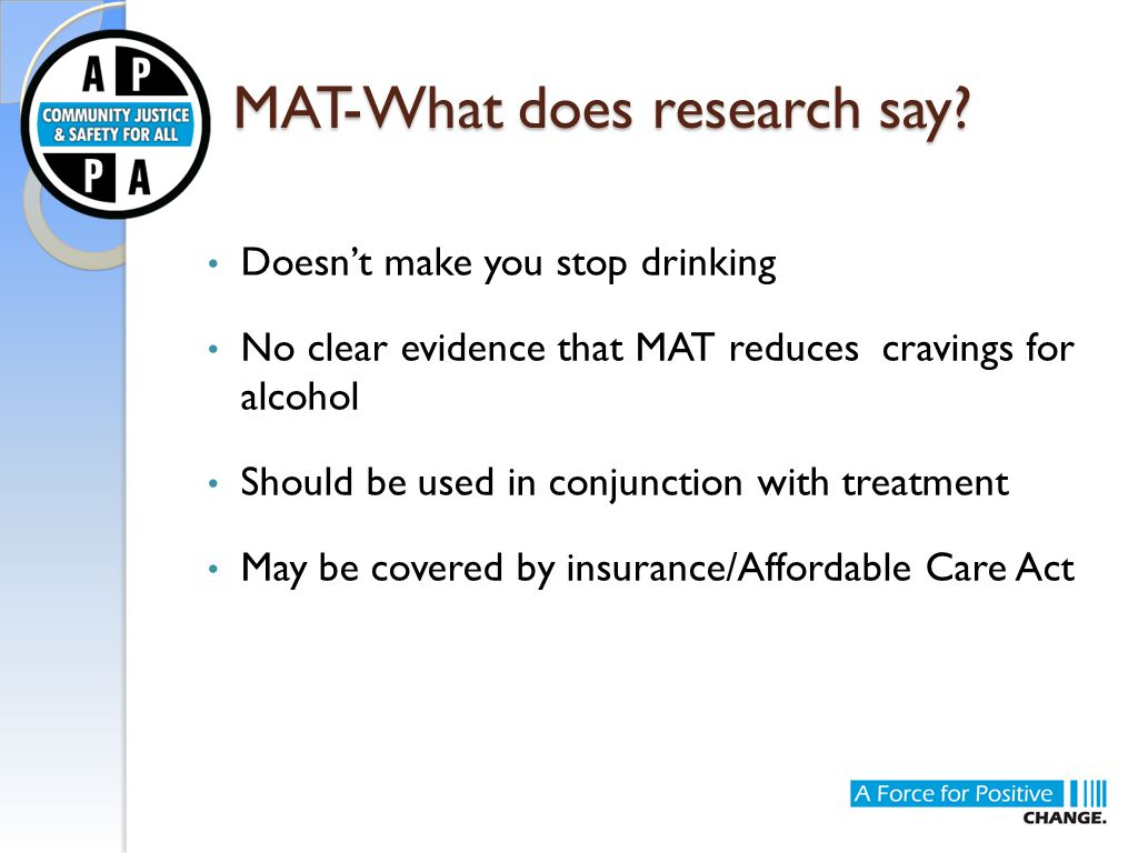 Doesn't make you stop drinking No clear evidence that MAT reduces cravings for alcohol Should be used in conjunction with treatment May be covered by