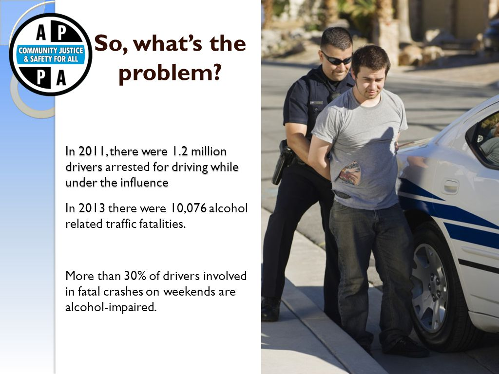 So, what's the problem? In 2011, there were 1.2 million drivers for driving while under the influence In 2011, there were 1.2 million drivers arrested
