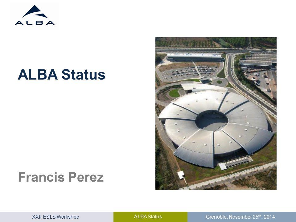 XXII ESLS Workshop ALBA Status Grenoble, November 25 th, 2014 Francis Perez ALBA Status